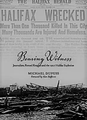 Bearing Witness Journalists Record Keepers And The 1917 Halifax Explosion By Michael Dupuis O Miramichi Reader