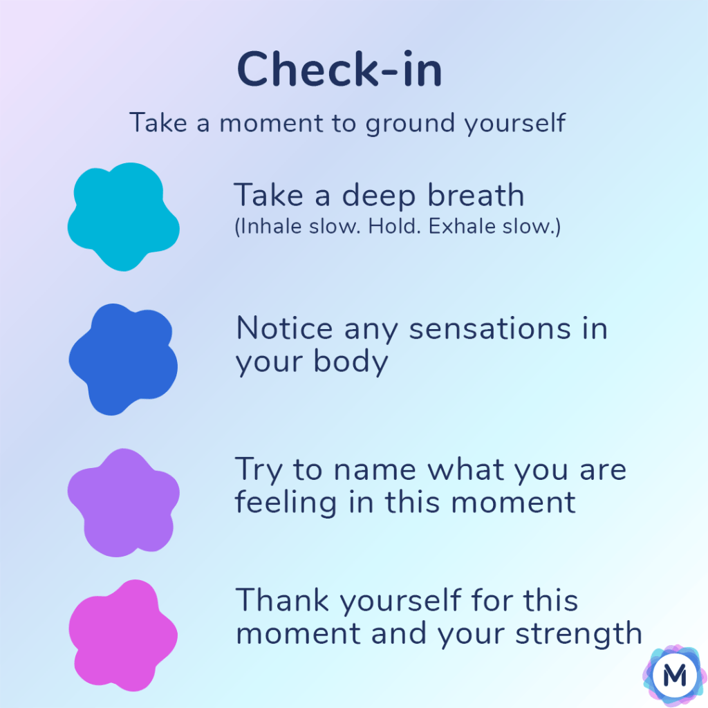 Check-in, take a moment to ground yourself. Take a deep breath. (Inhale slow. Hold. Exhale slow.). Notice any sensations in your body. Try to name what you are feeling in this moment. Thank yourself for this moment and your strength.