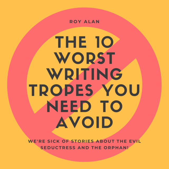 The 27 Worst Writing Tropes You Need to Avoid  by Roy Alan  Do