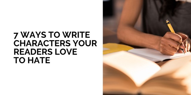 27 Ways to Write Characters Your Readers Love to Hate  by Tasha L