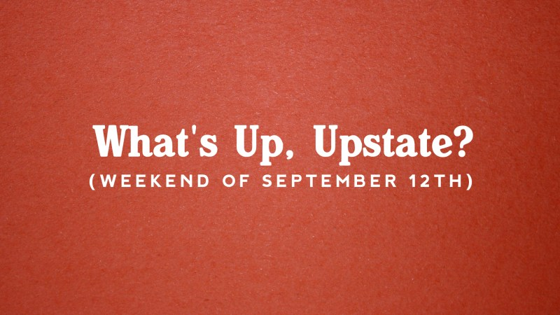 What's Up, Upstate? – Weekend of 9/12 – 9/15