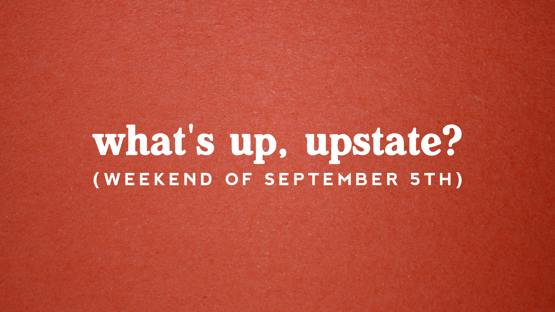 What's Up, Upstate?: Weekend of 9/5 – 9/8