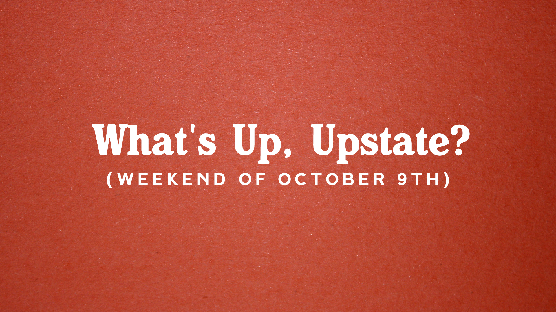 What's Up, Upstate? – Weekend of October 10th – October 13th