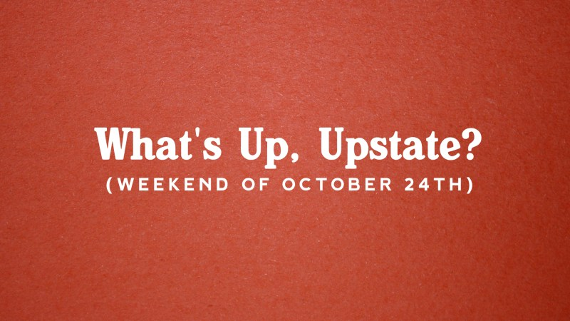 What's Up, Upstate? – Weekend of October 24 – October 27