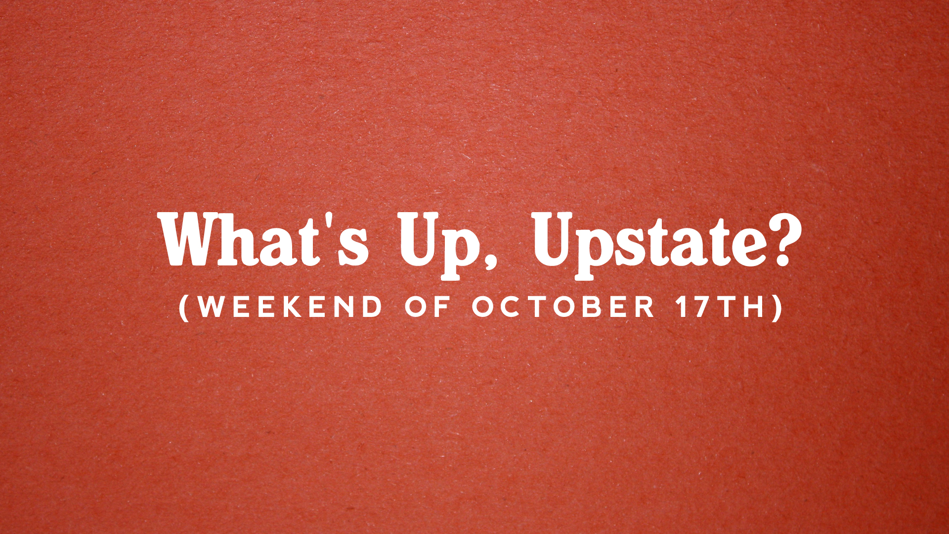 What's Up, Upstate? – Weekend of 10/17 – 10/20