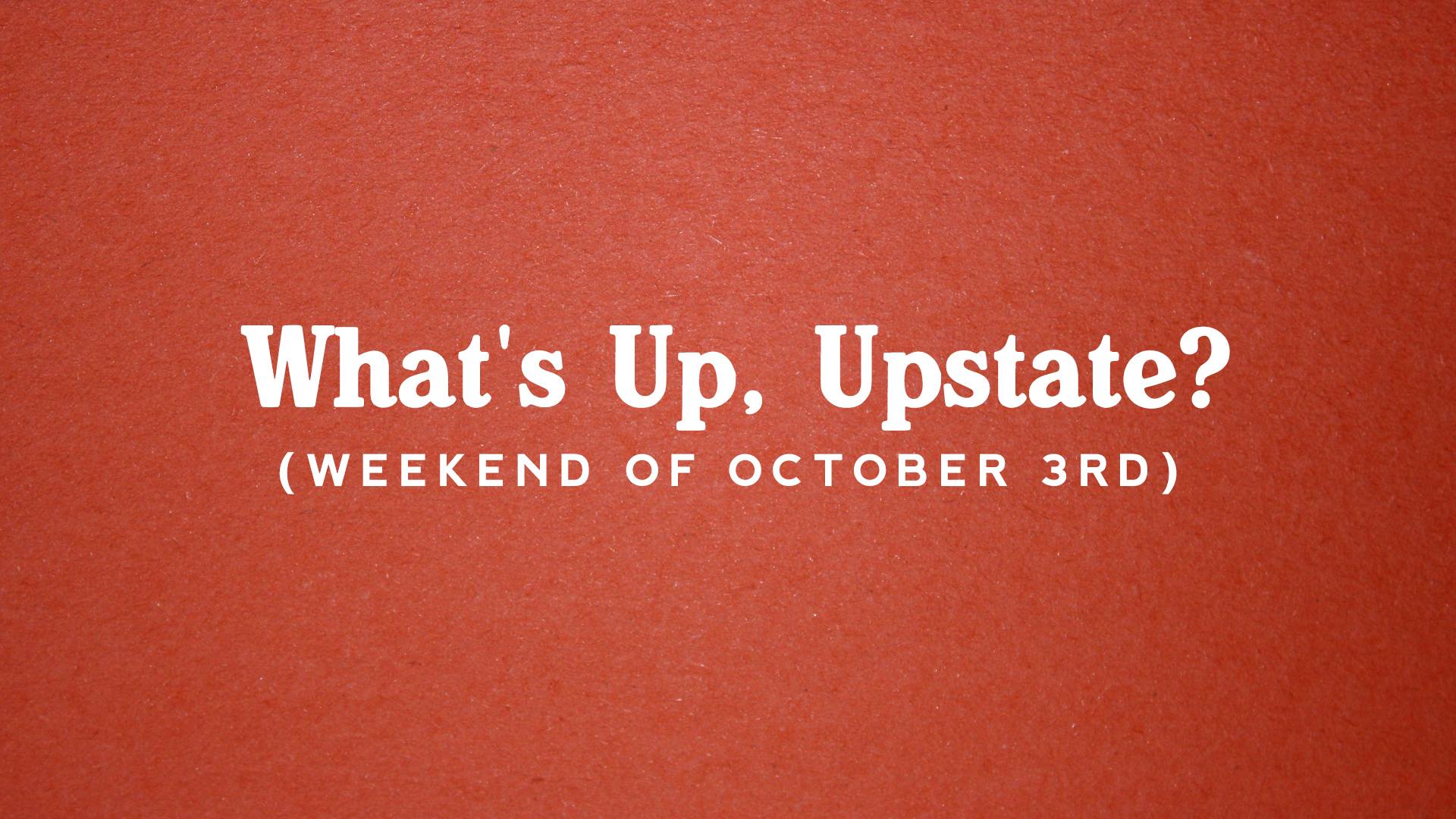 What's Up, Upstate? – Weekend of 10/3 – 10/6