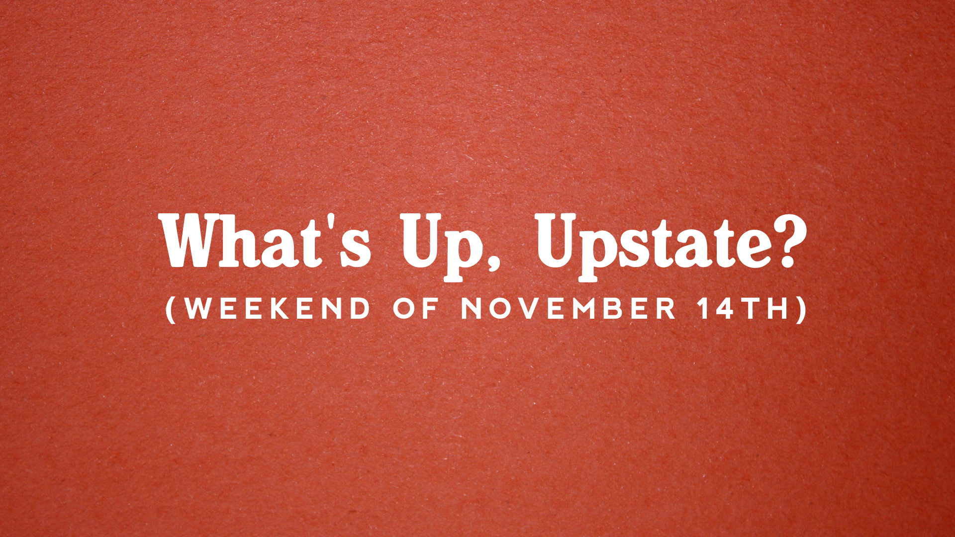 What's Up, Upstate? – Weekend of 11/14 to 11/17