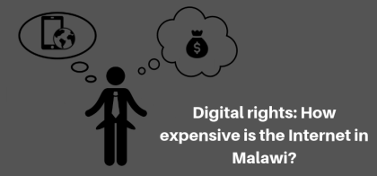 Digital rights: How expensive is the Internet in Malawi?