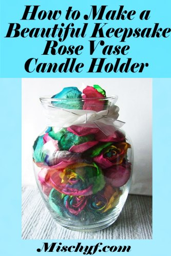 Rose Vase - how to make a beautiful keepsake vase with those dried flowers your want to keep.