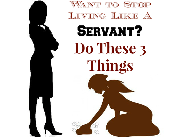 Want to Stop Living Like a Servant Do These 3 ThingsServant