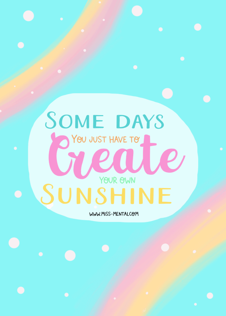 7 inspirational quotes to start your weekend right. Some days you just have to create your own sunshine motivational quote illustration made by miss mental. Pastel colors. Rainbow illustration. Improve your mental health and wellbeing with positivity.