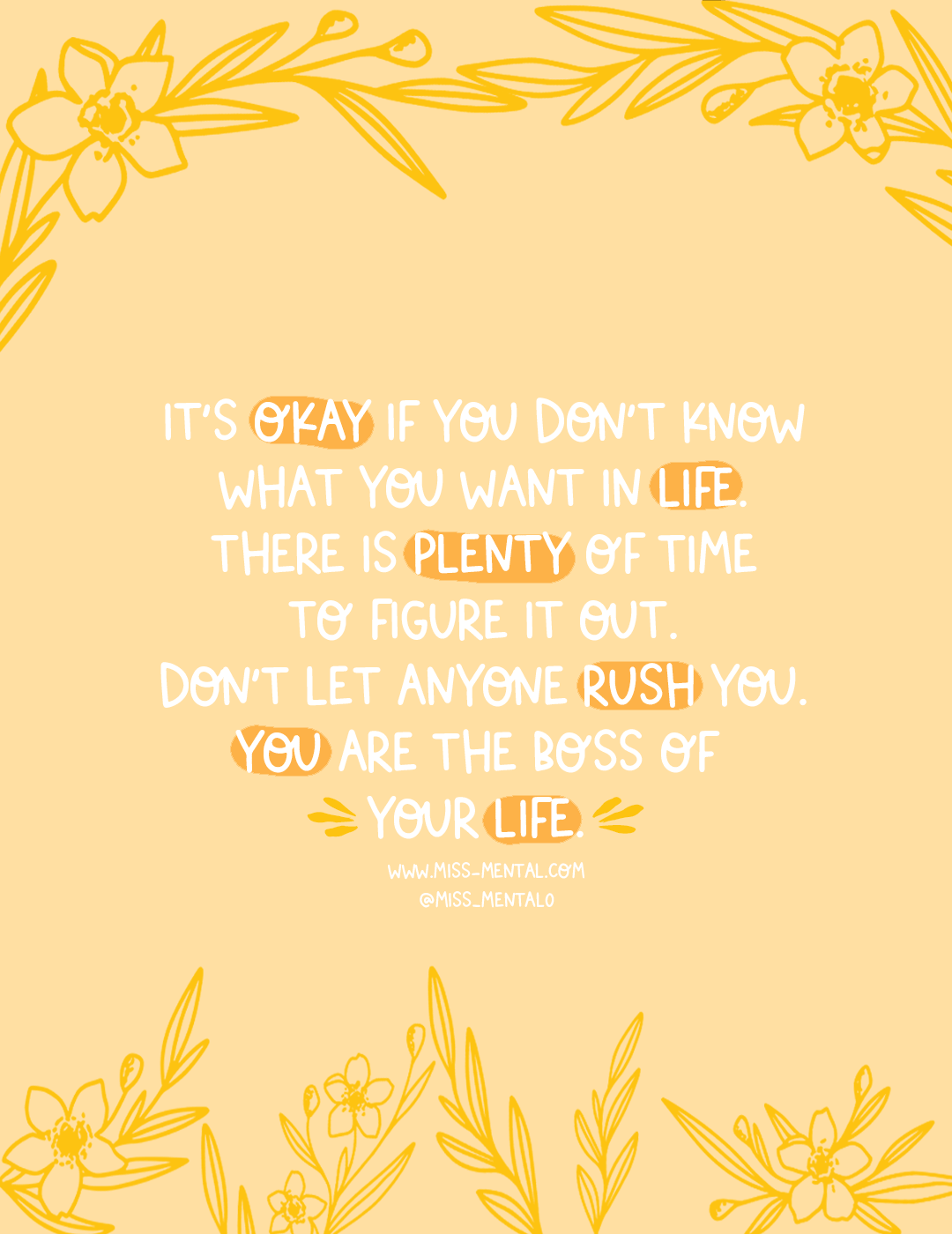 It's okay if you don't know what you want in life. there is plenty of time to figure it out. Don't let anyone rush you. you are the boss of your life motivational quote. illustration   artwork   flowers   Yellow pastel   mental health   positive vibes   encouragement   Good vibes #positivity