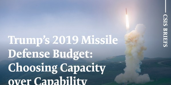 Trump's 2019 Missile Defense Budget: Choosing Capacity over Capability