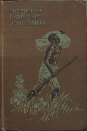 Alexina Harrison (Nee Mackay), The Story of the Life of Mackay of Uganda.
