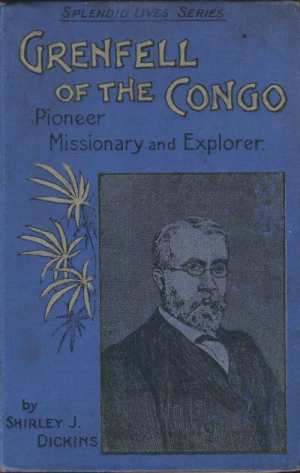 Shirley J. Dickens, Grenfell of the Congo. Pioneer Missionary and Explorer.