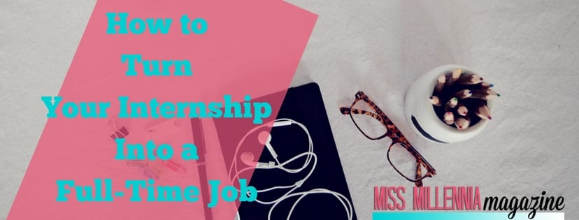 how to turn your internship into a full-time job miss millennia magazine
