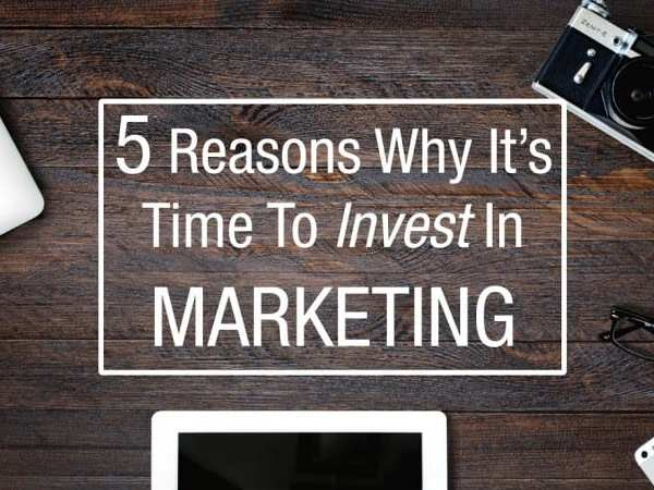 5 Reasons Why It's Time To Invest In Marketing