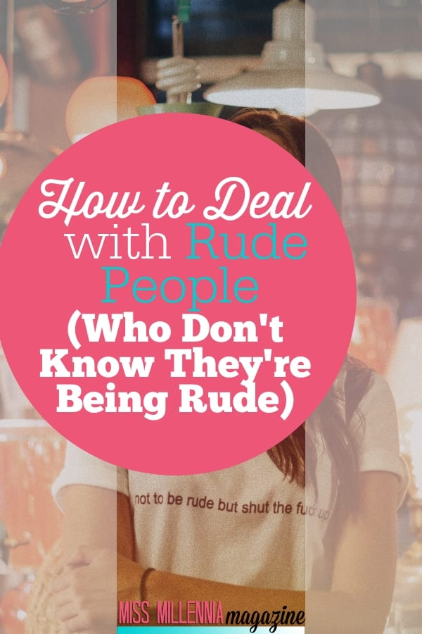You will meet rude people, work with them, and even have to live with them. And when dealing with them, these tips will help you know how.