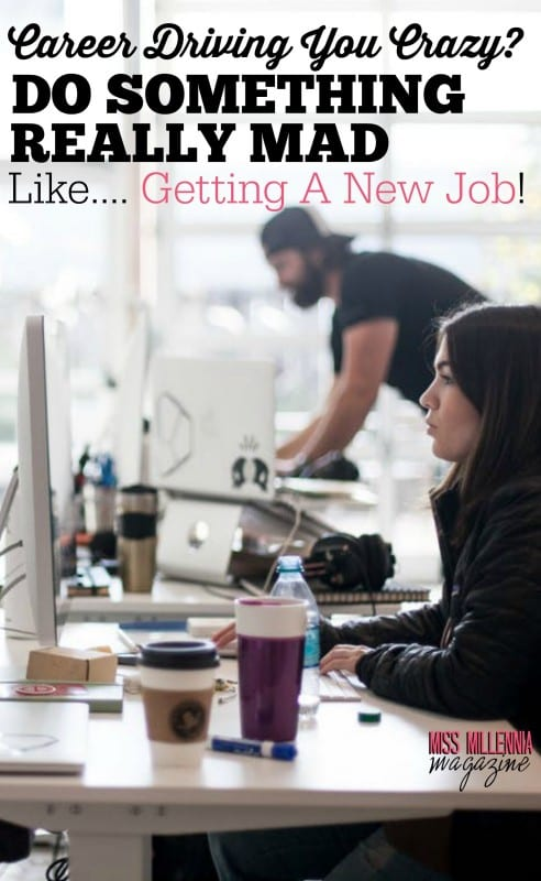 Career Driving You Crazy? Do Something Really Mad Like...Getting A New Job!