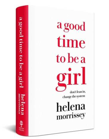 Feminist Books: A Good time to be a girl: Don't Lean in, Change the system by. Helena Morrissey