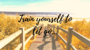 Train yourself to let go...