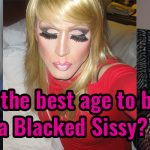 What is the best age to became a Blacked Sissy?