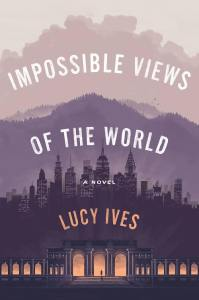 Lucy Ives Impossible Views of the World