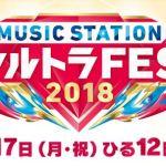 ミュージックステーション(Mステ)ウルトラフェス2018タイムテーブルセットリスト出演者情報
