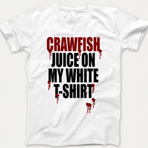 Crawfish Juice On My Tshirt