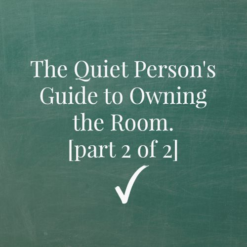 The Quiet Person's Guide to Owning the Room, Part 2 of 2