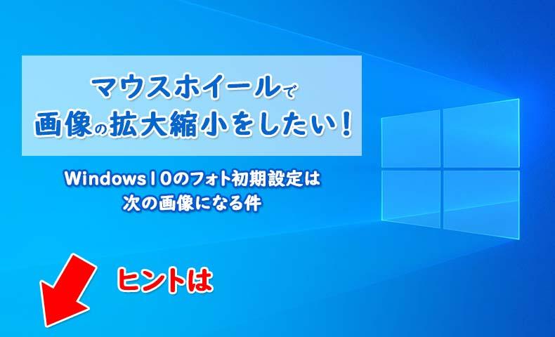マウスホイールで画像の拡大縮小をしたい!Windows10のフォト初期設定は次の画像になる件