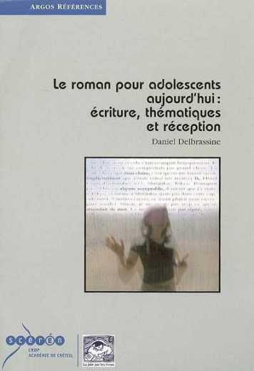 Le roman pour adolescents aujourd'hui : écriture, thématiques et réception / Daniel Delbrassine. - Sceren/CRDP de l'Académie de Créteil ; La Joie Par Les Livres ; Argos références, 2010