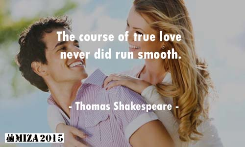 The course of true love never did run smooth. - Thomas Shakespeare
