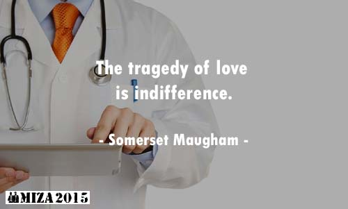 The tragedy of love is indifference.- Somerset Maugham