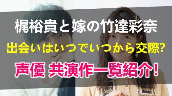 梶裕貴と嫁の竹達彩奈はいつから出逢っていつから交際して結婚?声優共演作品一覧やプロフィール全まとめ!
