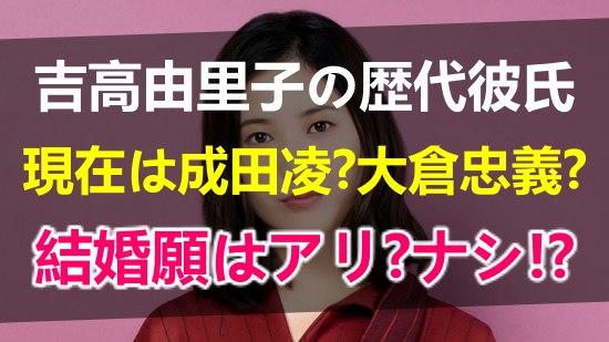吉高由里子の歴代彼氏は何人で誰?画像やエピソード調査!現在は成田凌?大倉忠義?結婚観もまとめ【2020】