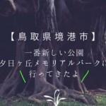 【鳥取県境港市】海が目の前!市内で一番新しい公園、夕日ヶ丘メモリアルパークに行ってみた!