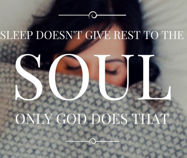 Sleep Doesnt Give Rest To The Soul Only God Can Do That