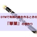 【DTM】Xpand!2を使って和楽器『篳篥』の音作りをしてみる【雅楽】