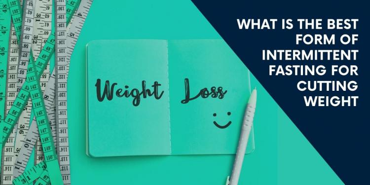 What Is The Best Form of Intermittent Fasting For Cutting Weight