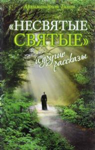 """Книга """"Несвятые святые и другие рассказы"""" Архимандрит Тихон - купить"""