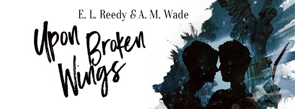 Upon Broken Wings by E.L. Reedy & A.M. Wade Blog Tour, Excerpt & Giveaway!