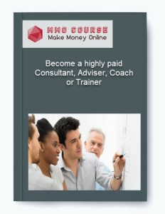 become a highly paid consultant, adviser, coach or trainer - Become a highly paid Consultant Adviser Coach or Trainer - Become a highly paid Consultant, Adviser, Coach or Trainer [Free Download]