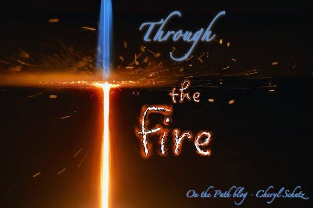 Through the fire - On the Path blog - Cheryl Schatz