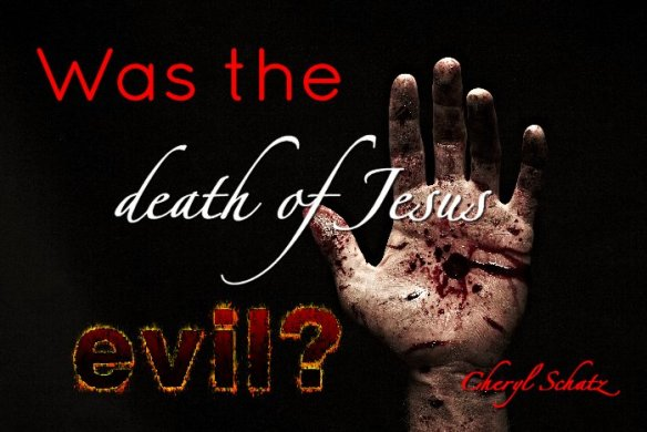 Was the death of Jesus evil?