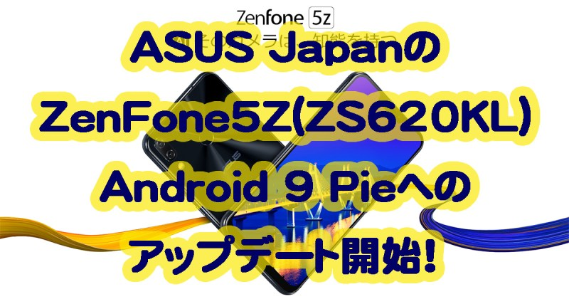 ASUSジャパンがZenFone5Z(ZS620KL)のAndroid9pieへアップデートを開始