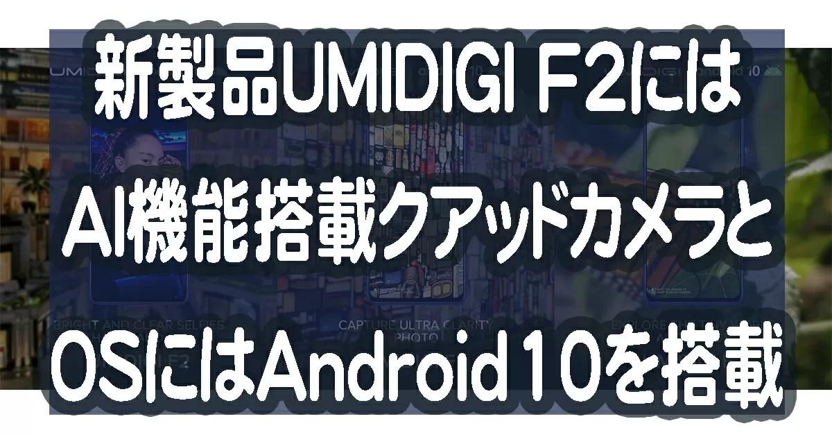 UMIDIGI F2はAI機能搭載クアッドカメラとOSにはAndroid10を搭載