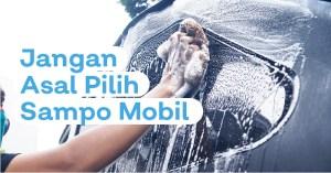 Tips Aman Memilih Shampo Mobil Terbaik Untuk Mobil Kesayangan