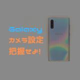【Galaxy】カメラの「設定」でできることを把握せよ!
