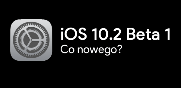 Co nowego w iOS 10.2 Beta 1?